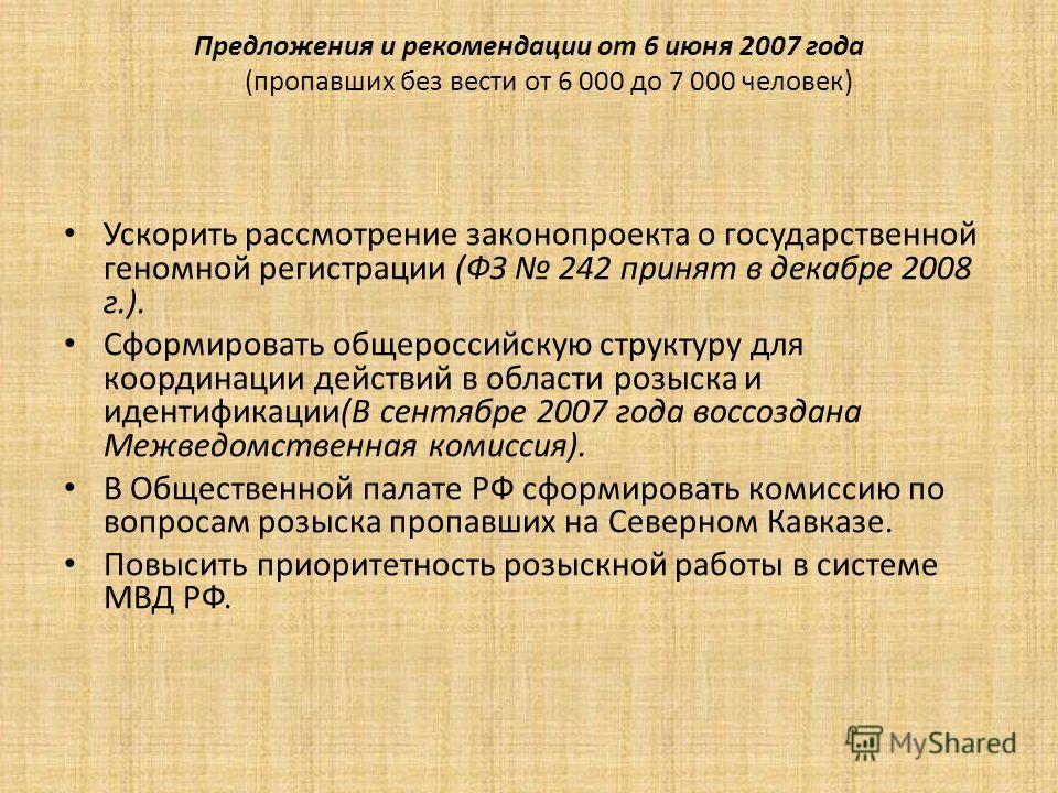 Предложения и рекомендации от 6 июня 2007 года (пропавших без вести от 6 000 до 7 000 человек) Ускорить рассмотрение законопроекта о государственной геномной регистрации (ФЗ 242 принят в декабре 2008 г.). Сформировать общероссийскую структуру для коо
