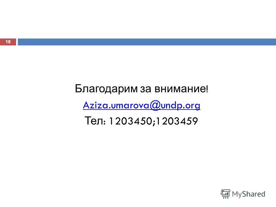 Благодарим за внимание ! Aziza.umarova@undp.org Тел : 1203450;1203459 18