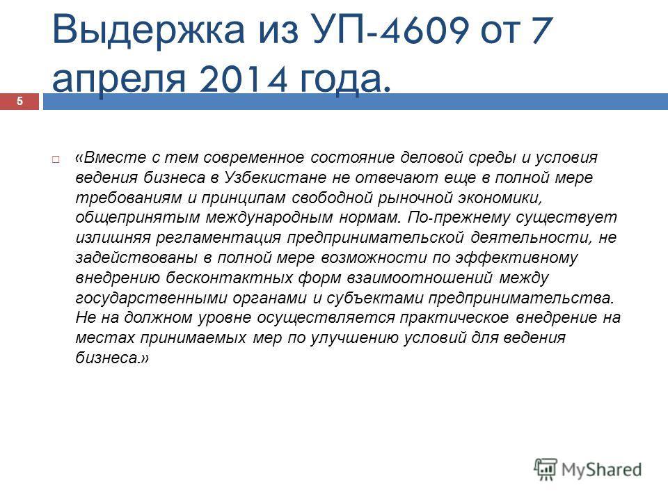 Выдержка из УП -4609 от 7 апреля 2014 года. « Вместе с тем современное состояние деловой среды и условия ведения бизнеса в Узбекистане не отвечают еще в полной мере требованиям и принципам свободной рыночной экономики, общепринятым международным норм