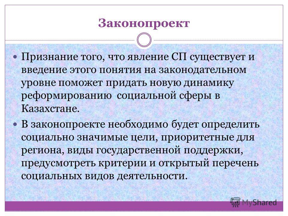 Законопроект Признание того, что явление СП существует и введение этого понятия на законодательном уровне поможет придать новую динамику реформированию социальной сферы в Казахстане. В законопроекте необходимо будет определить социально значимые цели