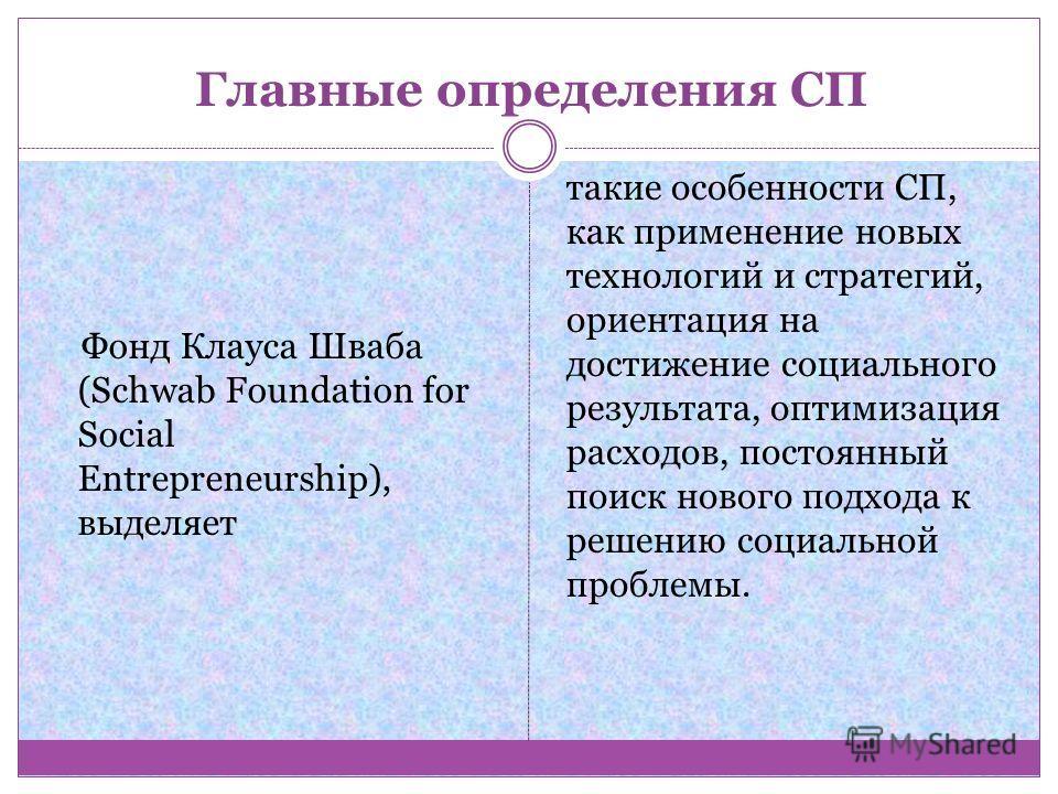 Главные определения СП Фонд Клауса Шваба (Schwab Foundation for Social Entrepreneurship), выделяет такие особенности СП, как применение новых технологий и стратегий, ориентация на достижение социального результата, оптимизация расходов, постоянный по