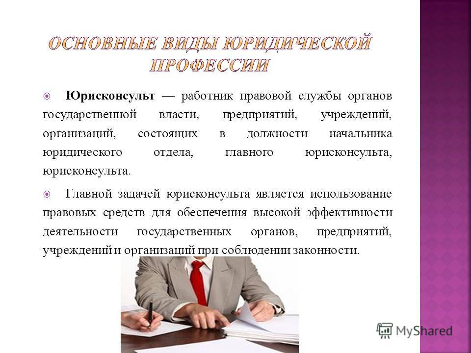 Юрисконсульт работник правовой службы органов государственной власти, предприятий, учреждений, организаций, состоящих в должности начальника юридического отдела, главного юрисконсульта, юрисконсульта. Главной задачей юрисконсульта является использова