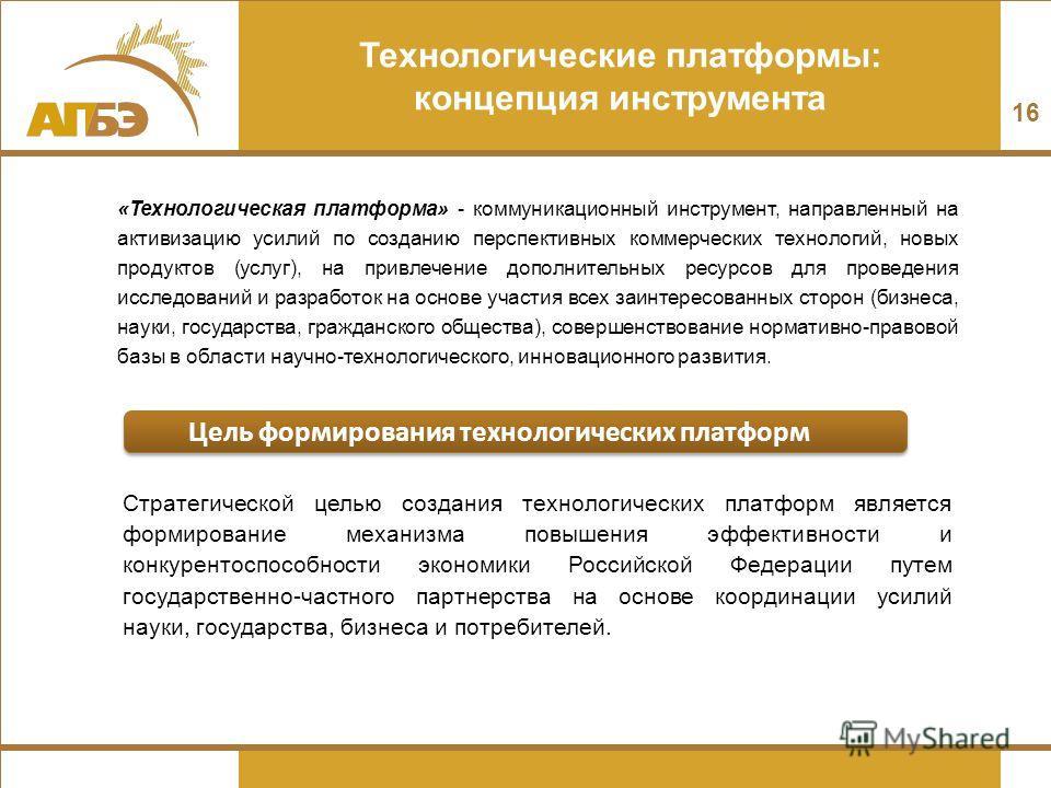Технологические платформы: концепция инструмента Стратегической целью создания технологических платформ является формирование механизма повышения эффективности и конкурентоспособности экономики Российской Федерации путем государственно-частного партн
