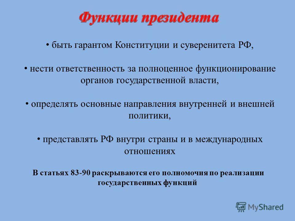 быть гарантом Конституции и суверенитета РФ, нести ответственность за полноценное функционирование органов государственной власти, определять основные направления внутренней и внешней политики, представлять РФ внутри страны и в международных отношени