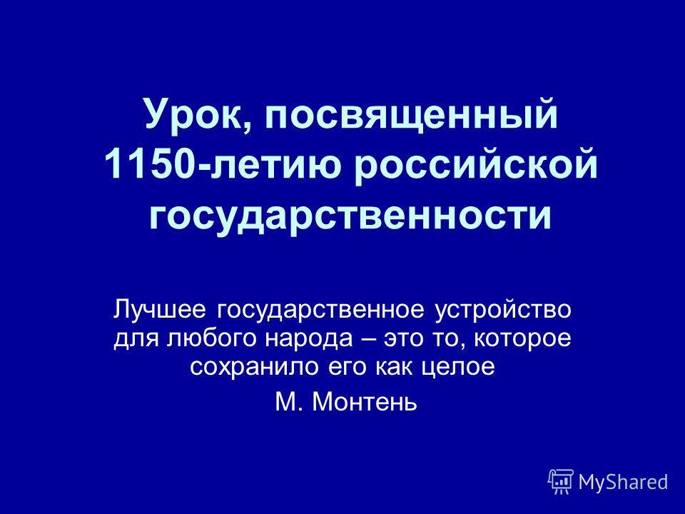 Урок, посвященный 1150-летию российской государственности Лучшее государственное устройство для любого народа – это то, которое сохранило его как целое М. Монтень