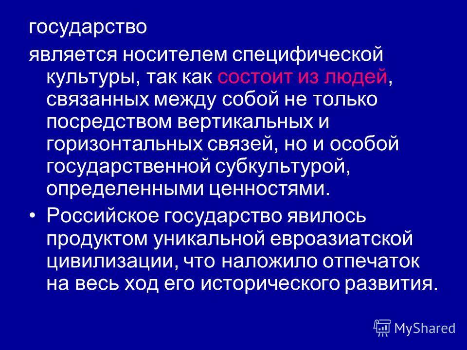 государство является носителем специфической культуры, так как состоит из людей, связанных между собой не только посредством вертикальных и горизонтальных связей, но и особой государственной субкультурой, определенными ценностями. Российское государс