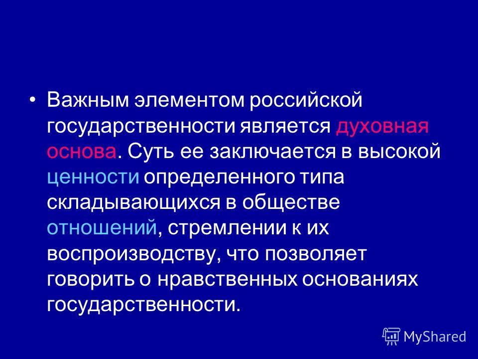 Важным элементом российской государственности является духовная основа. Суть ее заключается в высокой ценности определенного типа складывающихся в обществе отношений, стремлении к их воспроизводству, что позволяет говорить о нравственных основаниях г