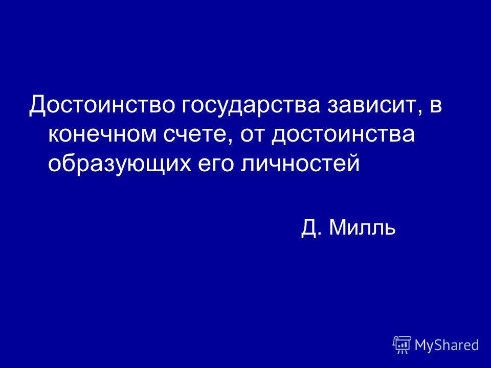 Достоинство государства зависит, в конечном счете, от достоинства образующих его личностей Д. Милль