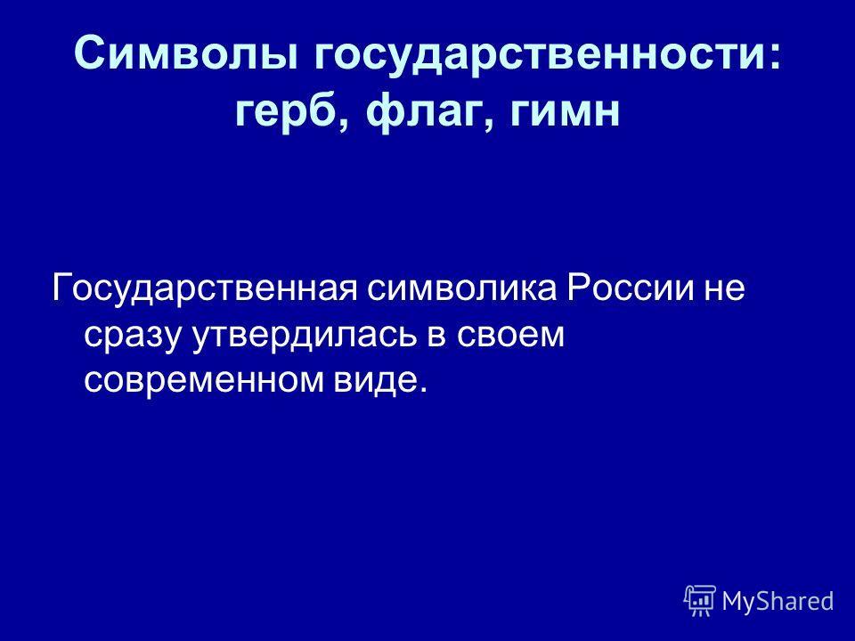 Символы государственности: герб, флаг, гимн Государственная символика России не сразу утвердилась в своем современном виде.