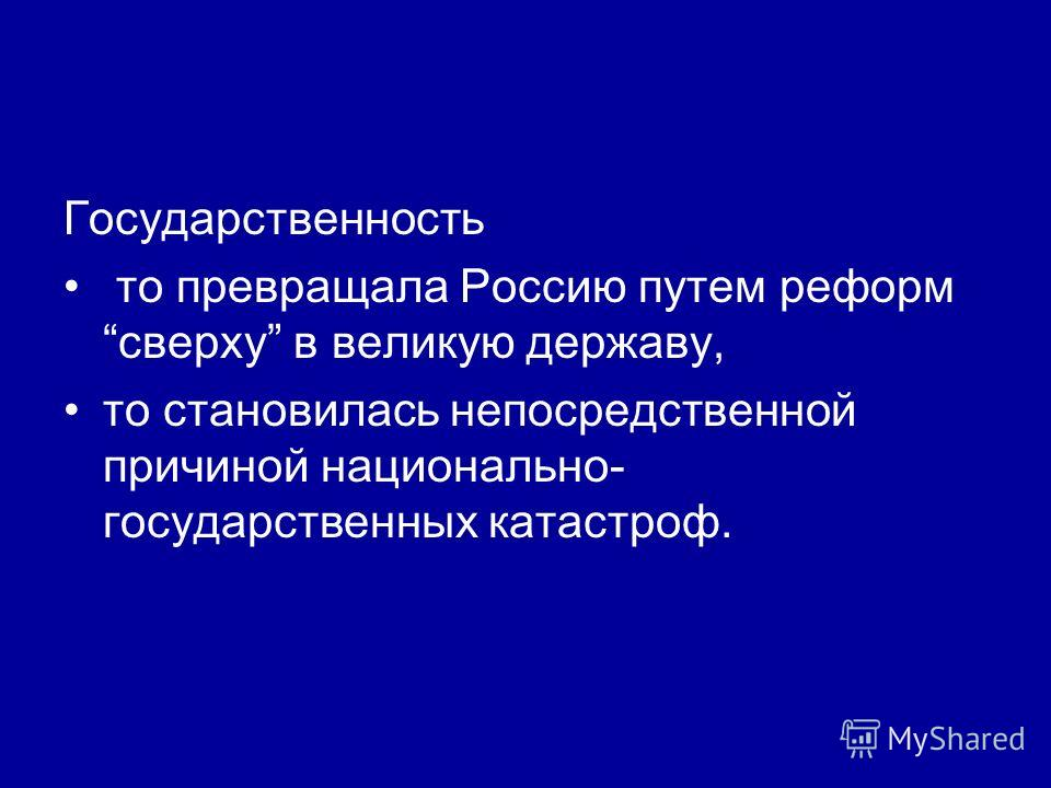 Государственность то превращала Россию путем реформ сверху в великую державу, то становилась непосредственной причиной национально- государственных катастроф.