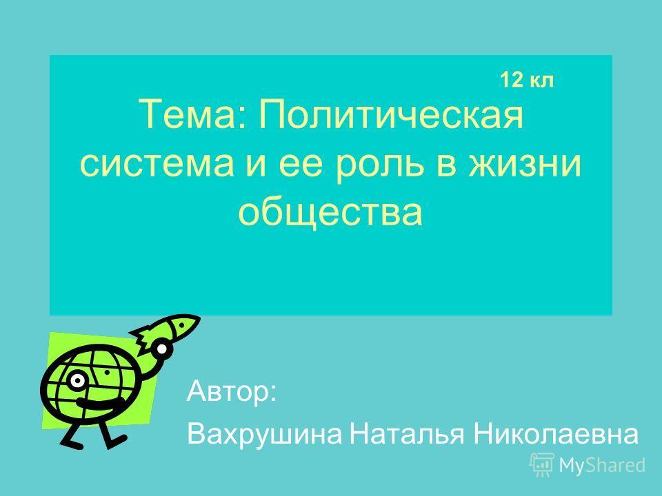 Тема: Политическая система и ее роль в жизни общества Автор: Вахрушина Наталья Николаевна 12 кл