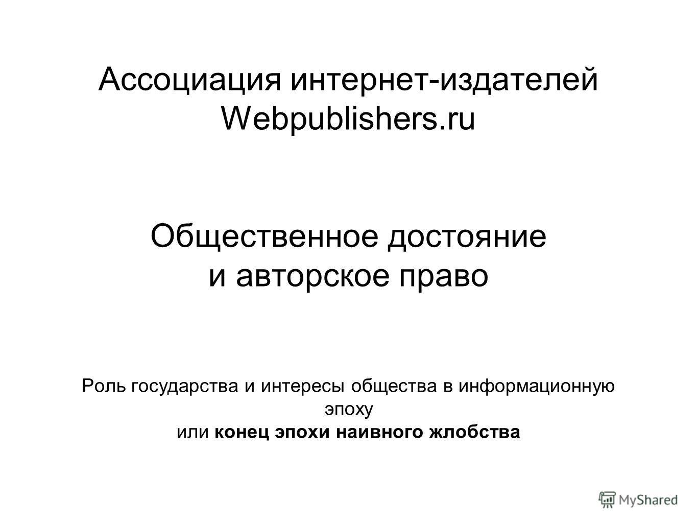 Ассоциация интернет-издателей Webpublishers.ru Общественное достояние и авторское право Роль государства и интересы общества в информационную эпоху или конец эпохи наивного жлобства