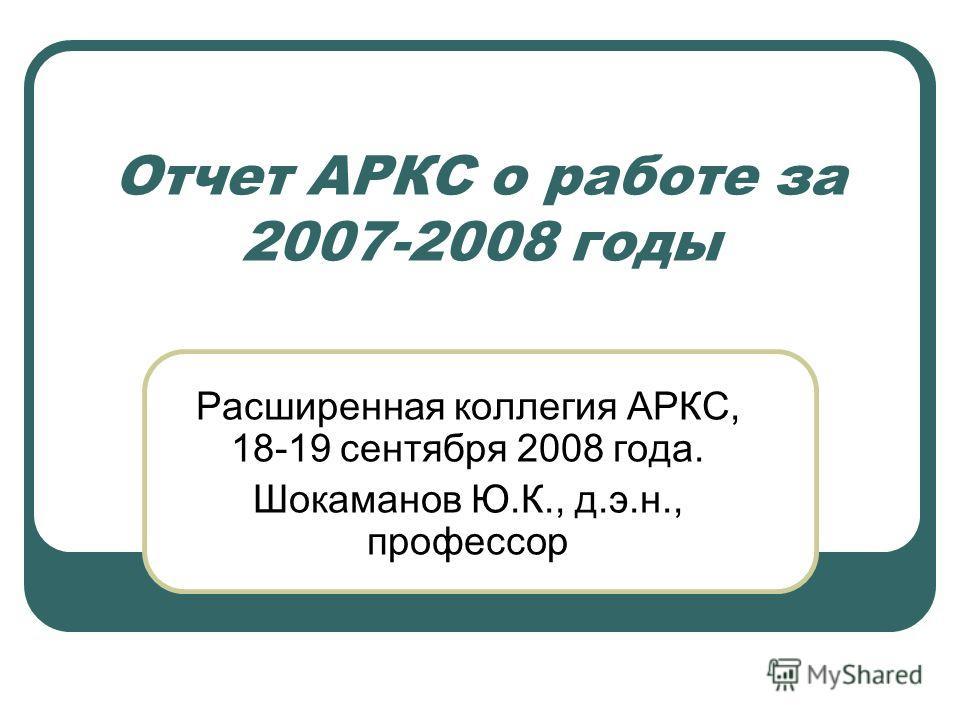 Отчет АРКС о работе за 2007-2008 годы Расширенная коллегия АРКС, 18-19 сентября 2008 года. Шокаманов Ю.К., д.э.н., профессор