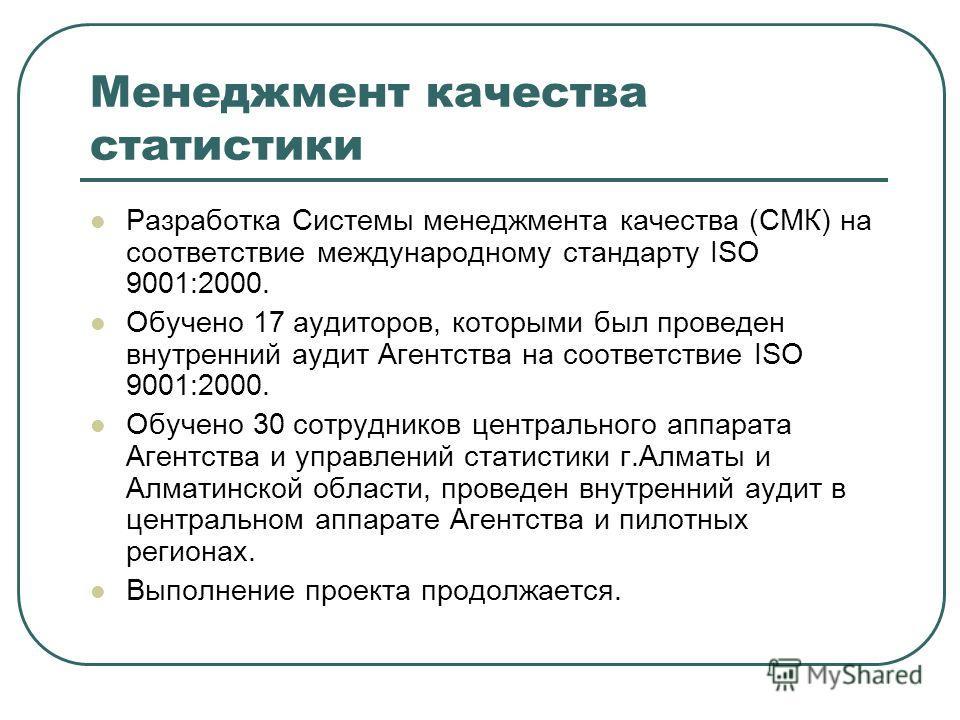 Менеджмент качества статистики Разработка Системы менеджмента качества (СМК) на соответствие международному стандарту ISO 9001:2000. Обучено 17 аудиторов, которыми был проведен внутренний аудит Агентства на соответствие ISO 9001:2000. Обучено 30 сотр
