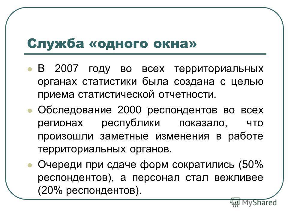 Служба «одного окна» В 2007 году во всех территориальных органах статистики была создана с целью приема статистической отчетности. Обследование 2000 респондентов во всех регионах республики показало, что произошли заметные изменения в работе территор