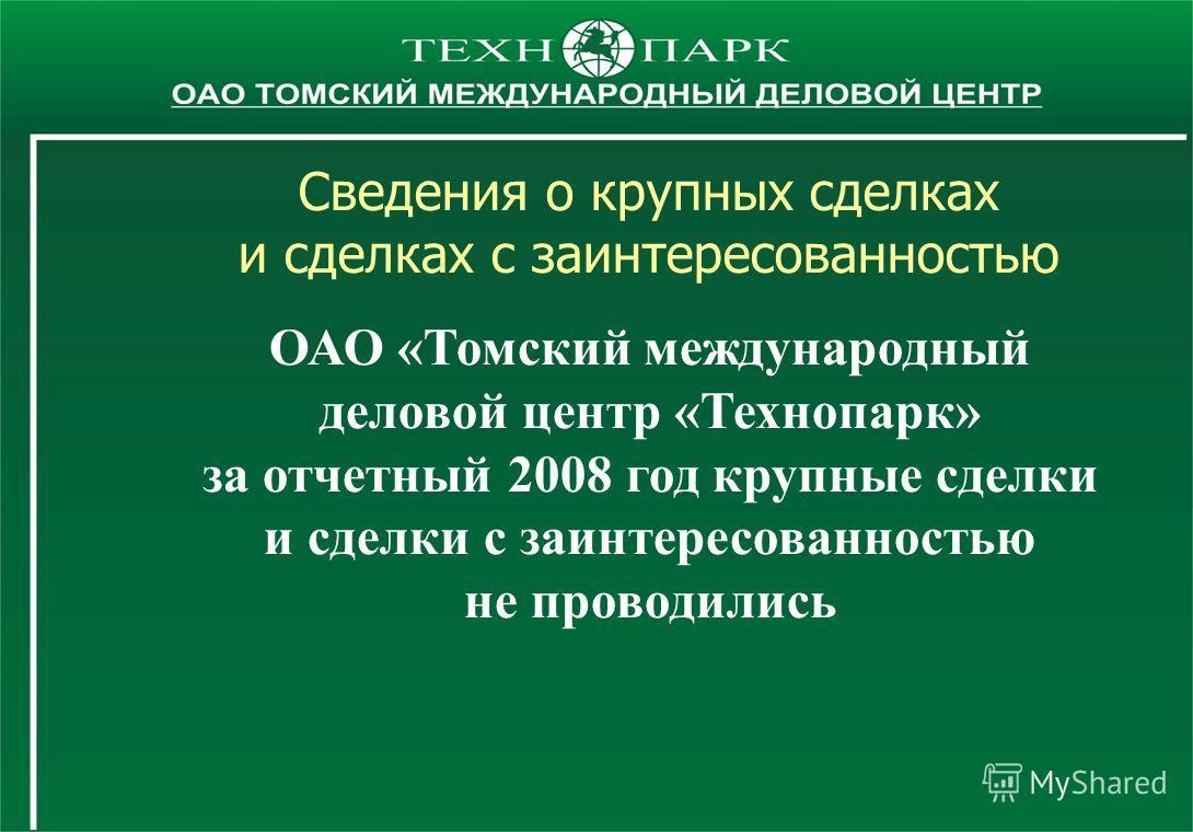 Сведения о крупных сделках и сделках с заинтересованностью ОАО «Томский международный деловой центр «Технопарк» за отчетный 2008 год крупные сделки и сделки с заинтересованностью не проводились