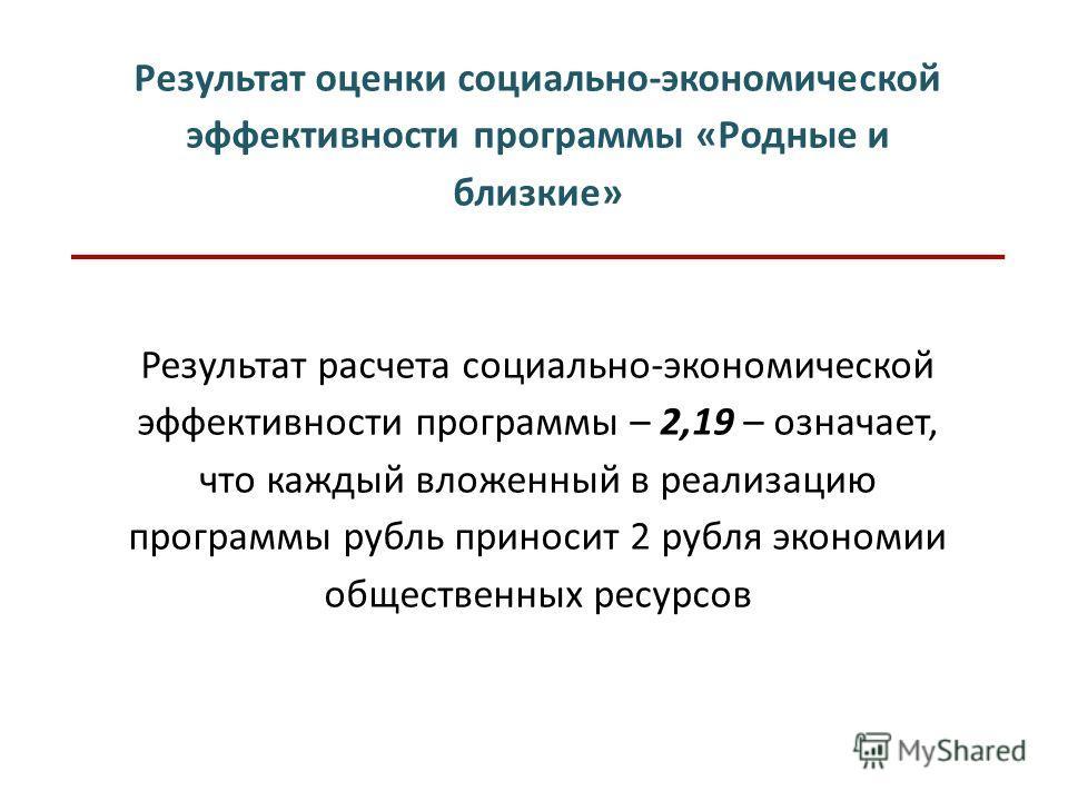 Результат оценки социально-экономической эффективности программы «Родные и близкие» Результат расчета социально-экономической эффективности программы – 2,19 – означает, что каждый вложенный в реализацию программы рубль приносит 2 рубля экономии общес