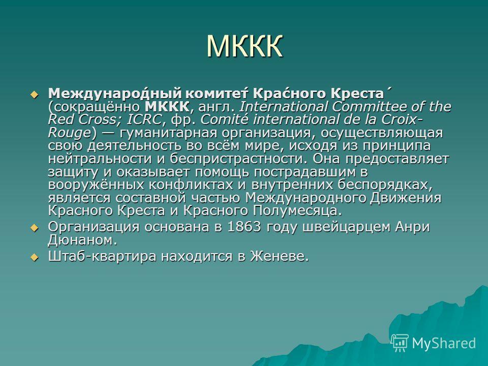 МККК Междунаро́дный комите́т Кра́много Креста́ (сокращённо МККК, англ. International Committee of the Red Cross; ICRC, фр. Comité international de la Croix- Rouge) гуманитарная организация, осуществляющая свою деятельность во всём мире, исходя из при