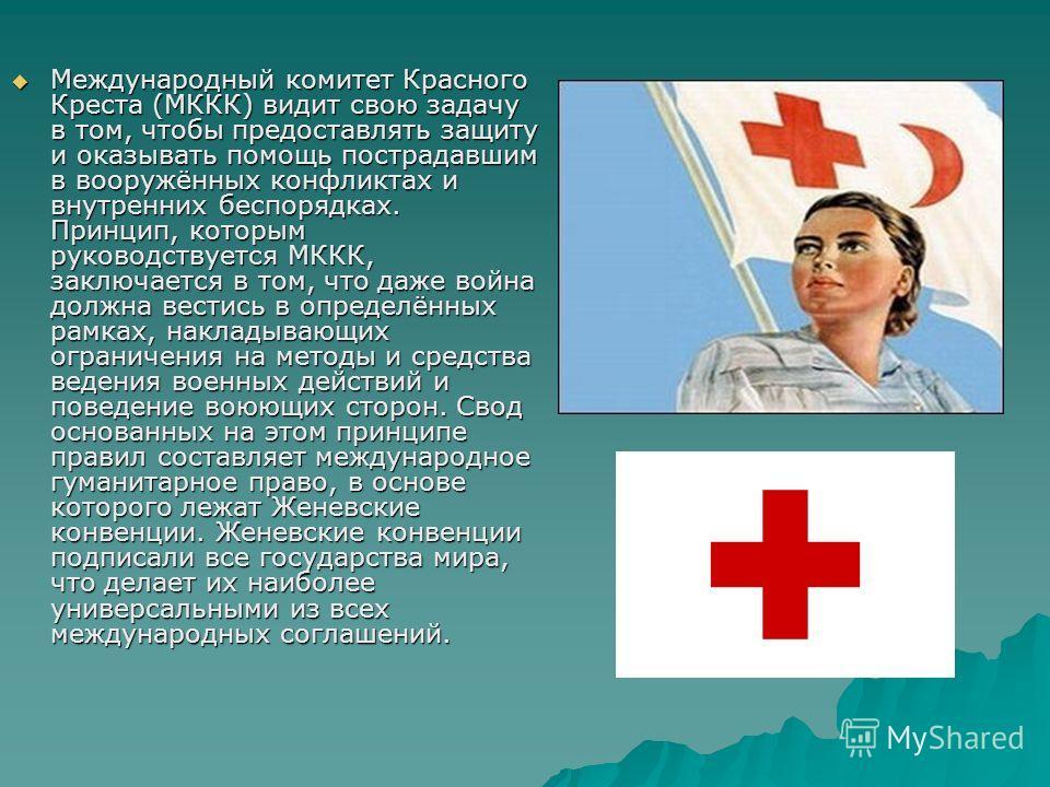 Международный комитет Крамного Креста (МККК) видит свою задачу в том, чтобы предоставлять защиту и оказывать помощь пострадавшим в вооружённых конфликтах и внутренних беспорядках. Принцип, которым руководствуется МККК, заключается в том, что даже вой