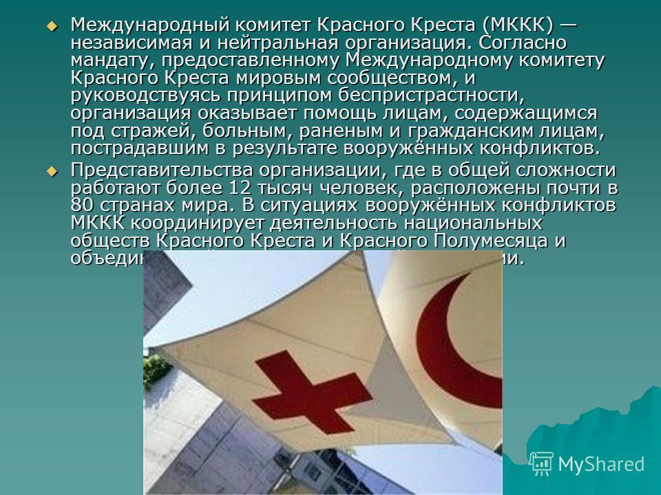 Международный комитет Крамного Креста (МККК) независимая и нейтральная организация. Согласно мандату, предоставленному Международному комитету Крамного Креста мировым сообществом, и руководствуясь принципом беспристрастности, организация оказывает по