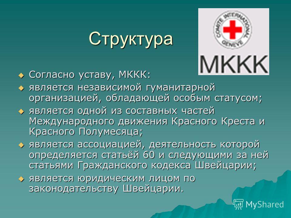 Структура Согласно уставу, МККК: Согласно уставу, МККК: является независимой гуманитарной организацией, обладающей особым статусом; является независимой гуманитарной организацией, обладающей особым статусом; является одной из составных частей Междуна
