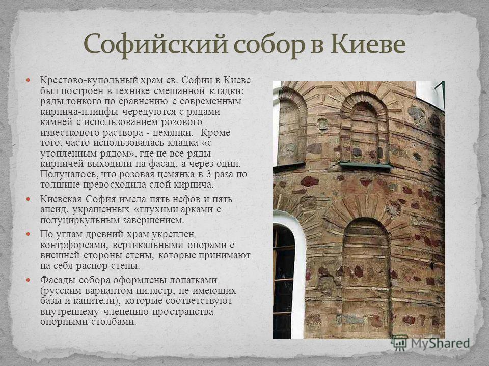 Крестово-купольный храм св. Софии в Киеве был построен в технике смешанной кладки: ряды тонкого по сравнению с современным кирпича-плинфы чередуются с рядами камней с использованием розового известкового раствора - цемянки. Кроме того, часто использо