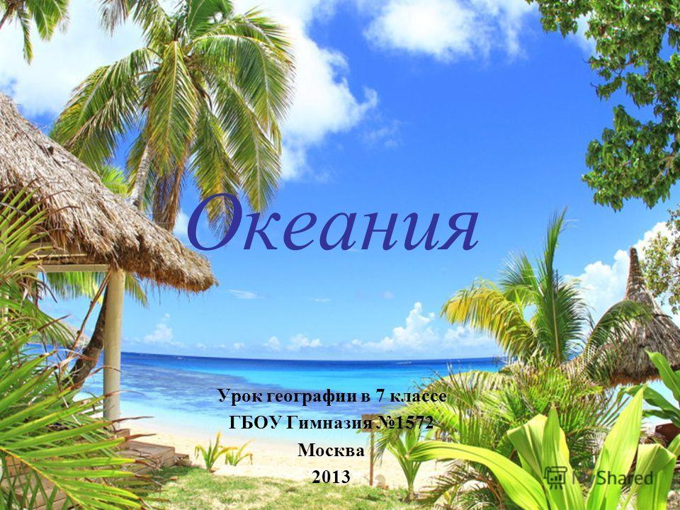 Океания Урок географии в 7 классе ГБОУ Гимназия 1572 Москва 2013