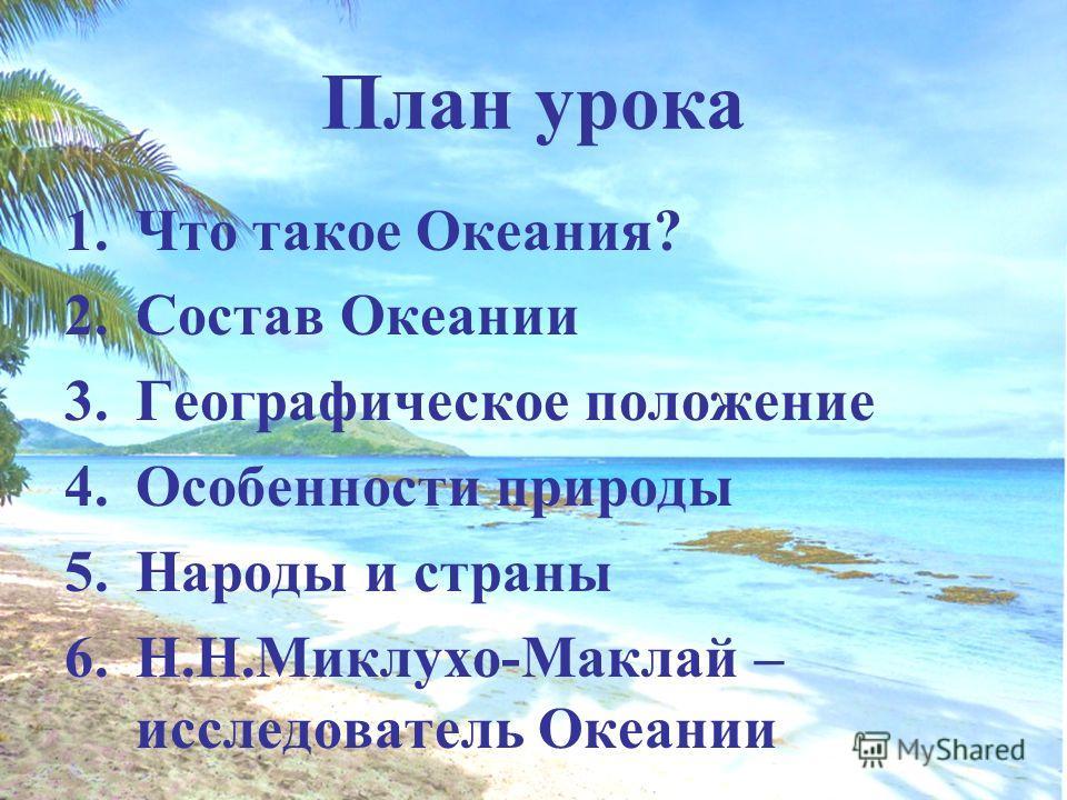 План урока 1. Что такое Океания? 2. Состав Океании 3. Географическое положение 4. Особенности природы 5. Народы и страны 6.Н.Н.Миклухо-Маклай – исследователь Океании