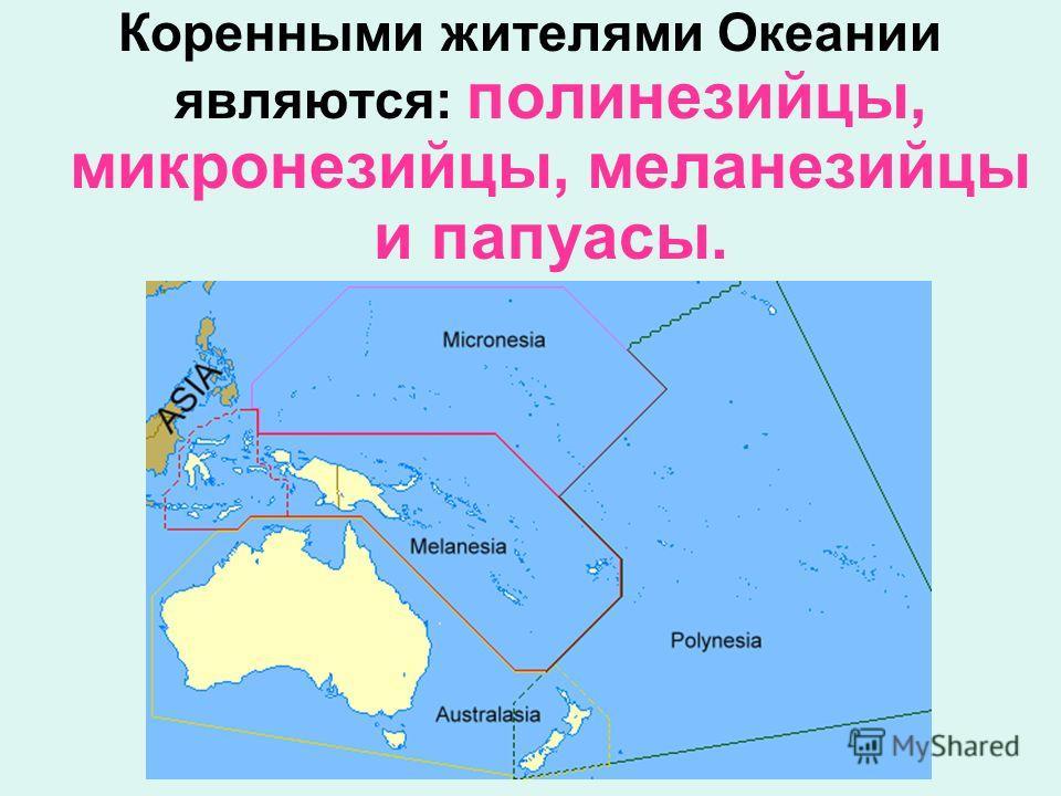 Коренными жителями Океании являются: полинезийцы, микронезийцы, меланезийцы и папуасы.