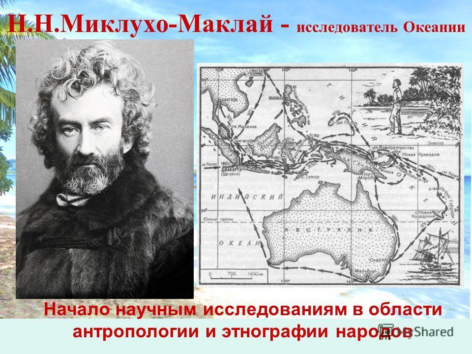 Н.Н.Миклухо-Маклай - исследователь Океании Начало научным исследованиям в области антропологии и этнографии народов