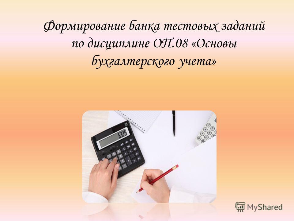 Формирование банка тестовых заданий по дисциплине ОП.08 «Основы бухгалтерского учета»