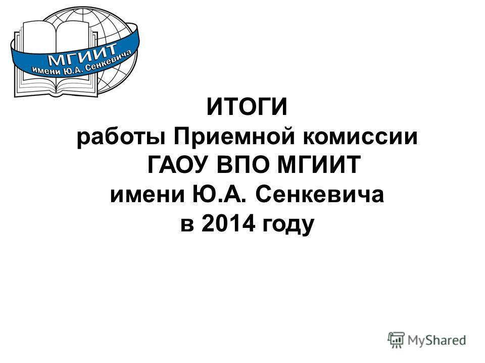 ИТОГИ работы Приемной комиссии ГАОУ ВПО МГИИТ имени Ю.А. Сенкевича в 2014 году