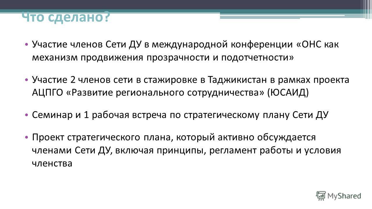 Что сделано? Участие членов Сети ДУ в международной конференции «ОНС как механизм продвижения прозрачности и подотчетности» Участие 2 членов сети в стажировке в Таджикистан в рамках проекта АЦПГО «Развитие регионального сотрудничества» (ЮСАИД) Семина