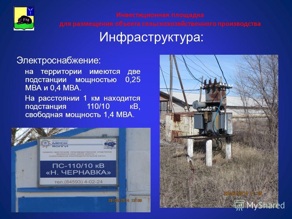 Инвестиционная площадка для размещения объекта сельскохозяйственного производства Электроснабжение: на территории имеются две подстанции мощностью 0,25 МВА и 0,4 МВА. На расстоянии 1 км находится подстанция 110/10 кВ, свободная мощность 1,4 МВА. Инфр