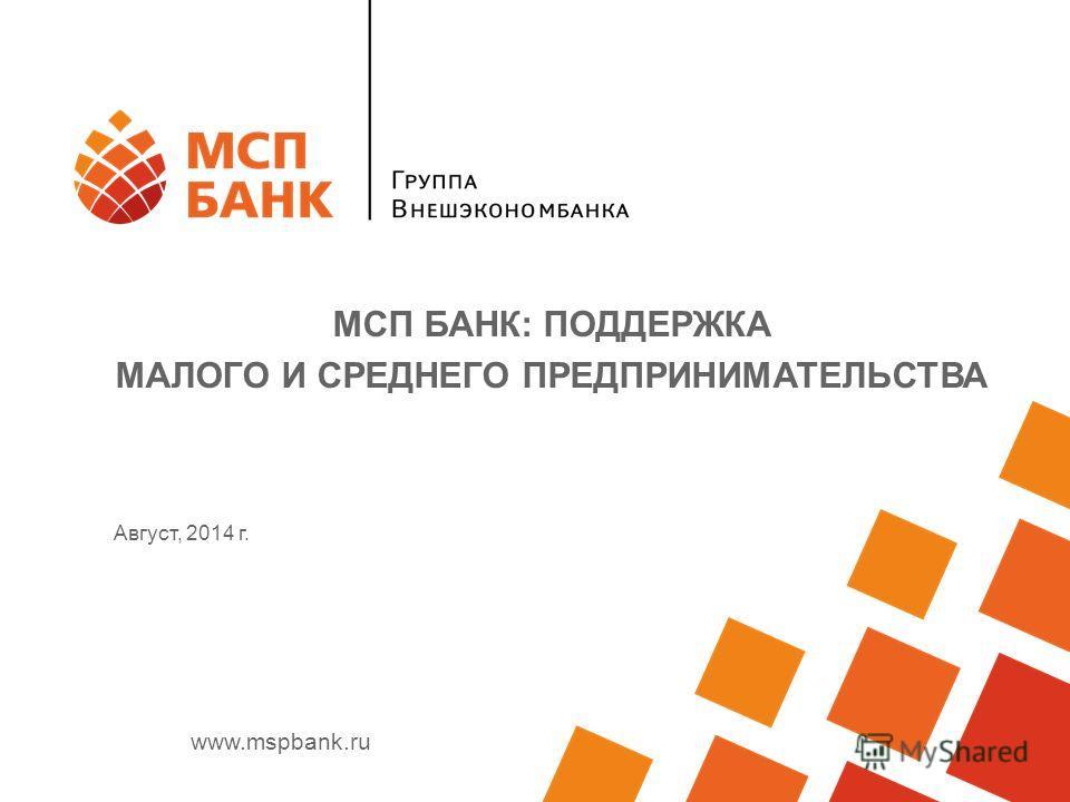 www.mspbank.ru Август, 2014 г. МСП БАНК: ПОДДЕРЖКА МАЛОГО И СРЕДНЕГО ПРЕДПРИНИМАТЕЛЬСТВА