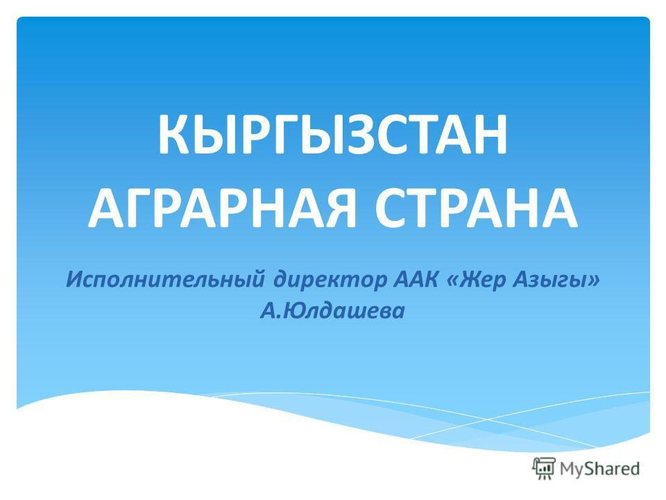 КЫРГЫЗСТАН АГРАРНАЯ СТРАНА Исполнительный директор ААК «Жер Азыгы» А.Юлдашева