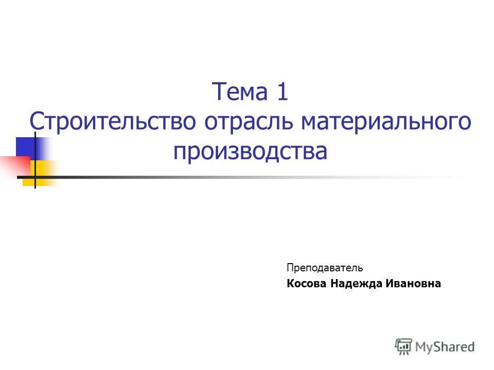 Тема 1 Строительство отрасль материального производства Преподаватель Косова Надежда Ивановна