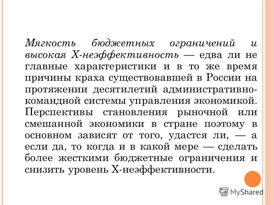 Мягкость бюджетных ограничений и высокая Х-неэффективность едва ли не главные характеристики и в то же время причины краха существовавшей в России на протяжении десятилетий административно- командной системы управления экономикой. Перспективы становл
