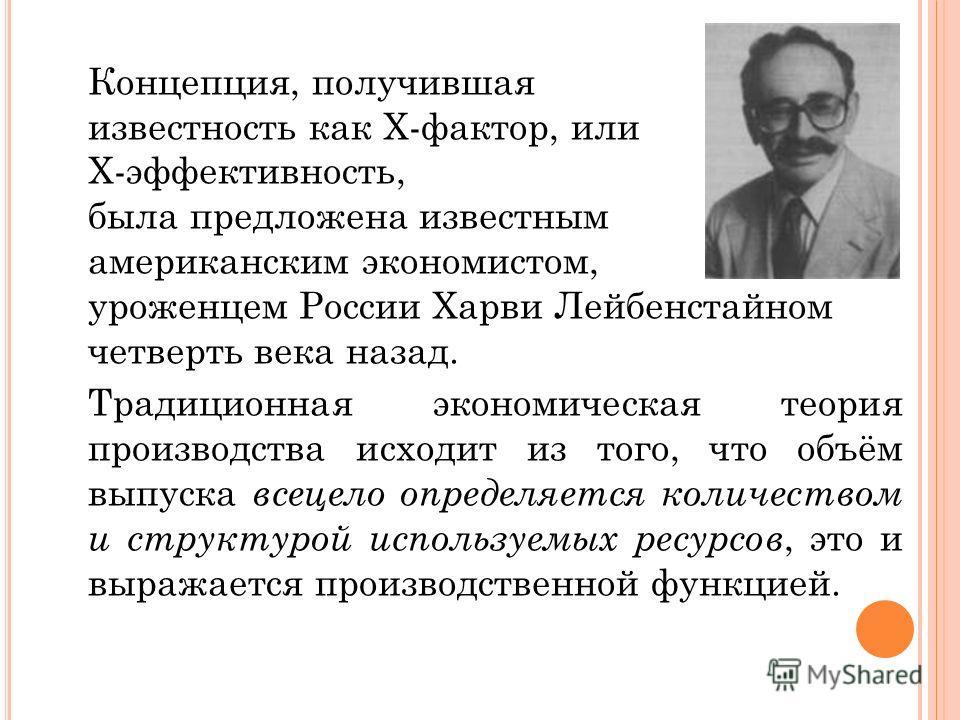 Концепция, получившая известность как Х-фактор, или Х-эффективность, была предложена известным американским экономистом, уроженцем России Харви Лейбенстайном четверть века назад. Традиционная экономическая теория производства исходит из того, что объ