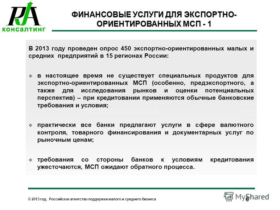 © 2013 год, Российское агентство поддержки малого и среднего бизнеса 6 ФИНАНСОВЫЕ УСЛУГИ ДЛЯ ЭКСПОРТНО- ОРИЕНТИРОВАННЫХ МСП - 1 В 2013 году проведен опрос 450 экспортно-ориентированных малых и средних предприятий в 15 регионах России: в настоящее вре