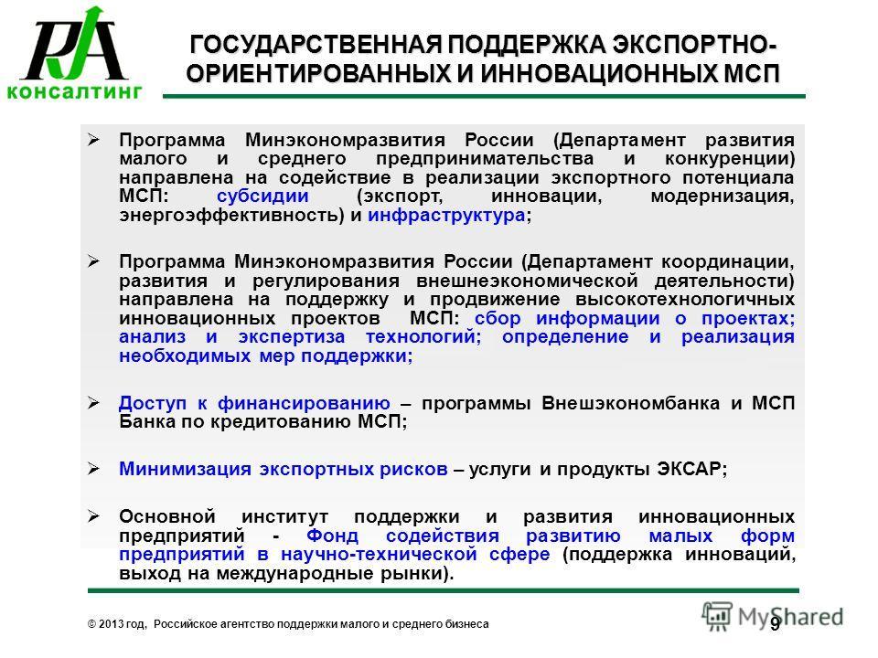 © 2013 год, Российское агентство поддержки малого и среднего бизнеса 9 ГОСУДАРСТВЕННАЯ ПОДДЕРЖКА ЭКСПОРТНО- ОРИЕНТИРОВАННЫХ И ИННОВАЦИОННЫХ МСП Программа Минэкономразвития России (Департамент развития малого и среднего предпринимательства и конкуренц