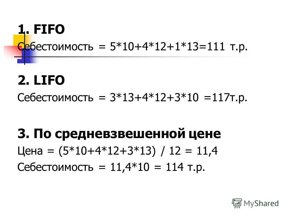 1. FIFO Себестоимость = 5*10+4*12+1*13=111 т.р. 2. LIFO Себестоимость = 3*13+4*12+3*10 =117 т.р. 3. По средневзвешенной цене Цена = (5*10+4*12+3*13) / 12 = 11,4 Себестоимость = 11,4*10 = 114 т.р.