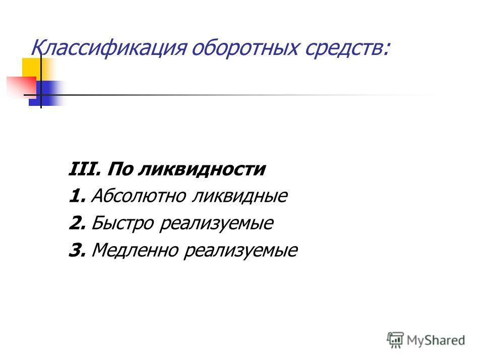 Классификация оборотных средств: III. По ликвидности 1. Абсолютно ликвидные 2. Быстро реализуемые 3. Медленно реализуемые
