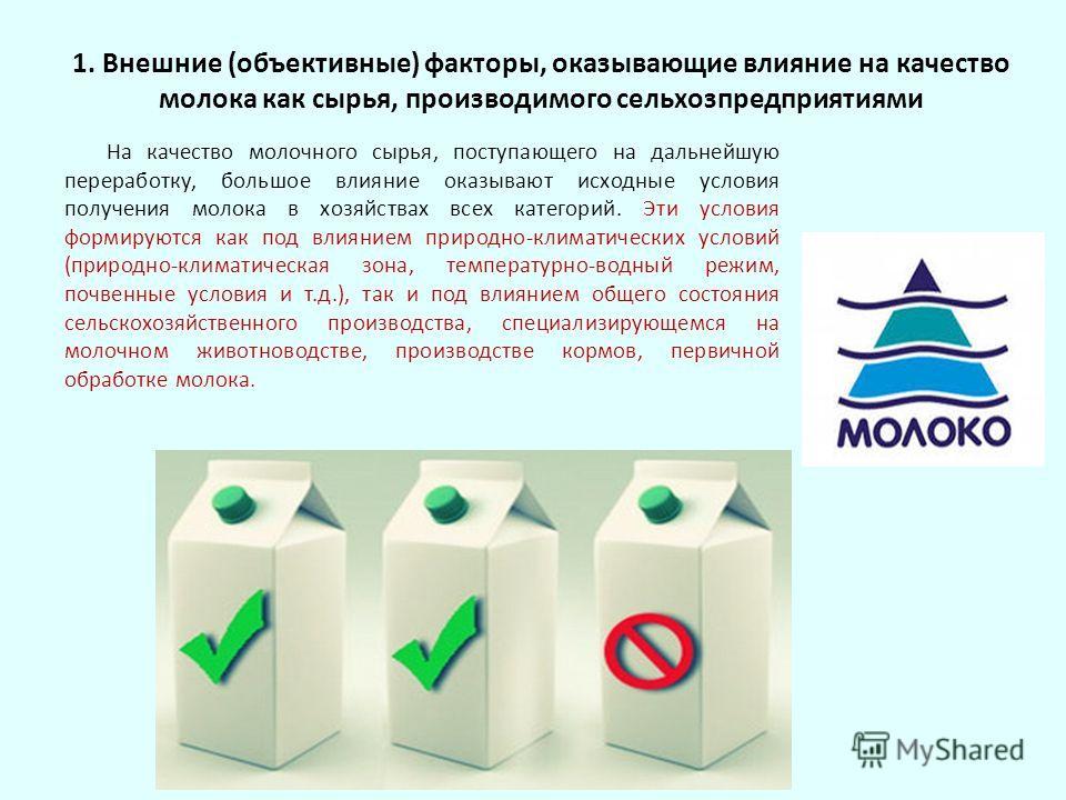 1. Внешние (объективные) факторы, оказывающие влияние на качество молока как сырья, производимого сельхозпредприятиями На качество молочного сырья, поступающего на дальнейшую переработку, большое влияние оказывают исходные условия получения молока в
