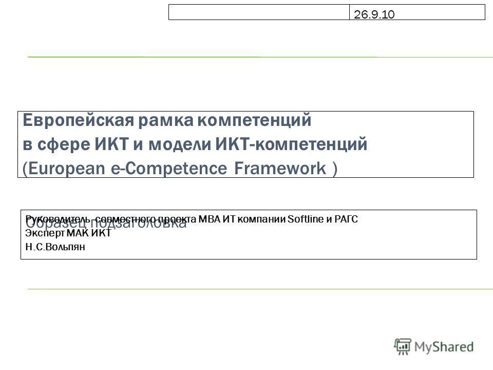 Образец подзаголовка 26.9.10 Европейская рамка компетенций в сфере ИКТ и модели ИКТ-компетенций (European e-Competence Framework ) Руководитель совместного проекта МВА ИТ компании Softline и РАГС Эксперт МАК ИКТ Н.С.Вольпян