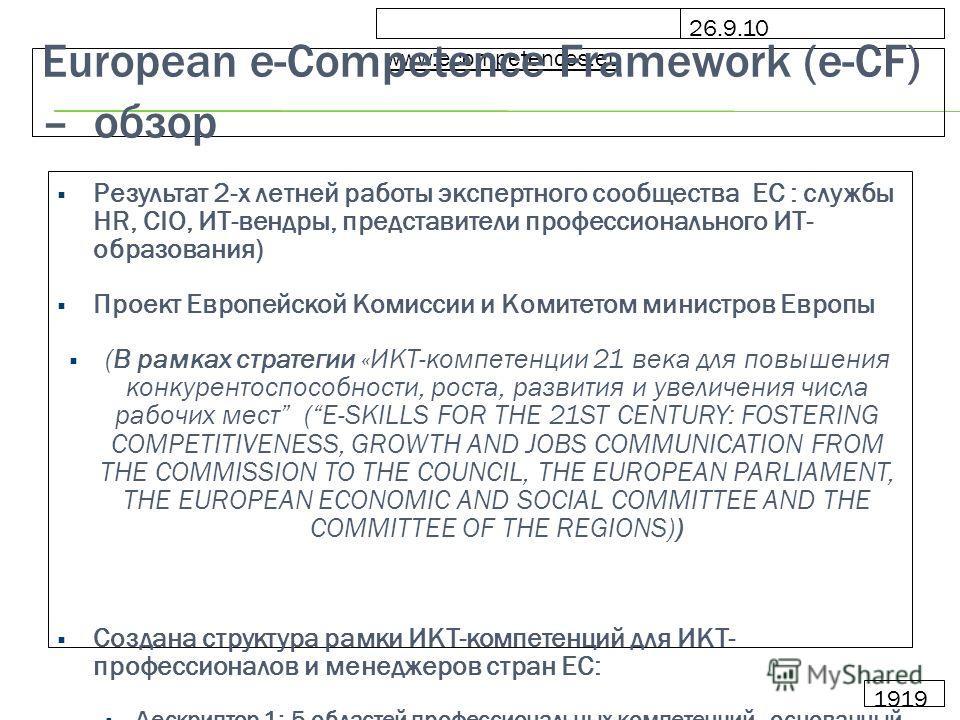 26.9.10 www.ecompetences.eu 1919 European e-Competence Framework (e-CF) – обзор Результат 2-х летней работы экспертного сообщества EC : cлужбы HR, CIO, ИТ-вендры, представители профессионального ИТ- образования) Проект Европейской Комиссии и Комитето