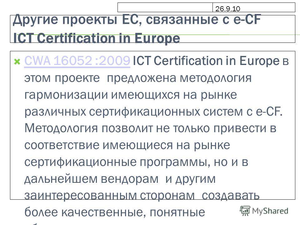 26.9.10 Другие проекты ЕС, связанные с e-CF ICT Certification in Europe CWA 16052 :2009 ICT Certification in Europe в этом проекте предложена методология гармонизации имеющихся на рынке различных сертификационных систем с e-CF. Методология позволит н