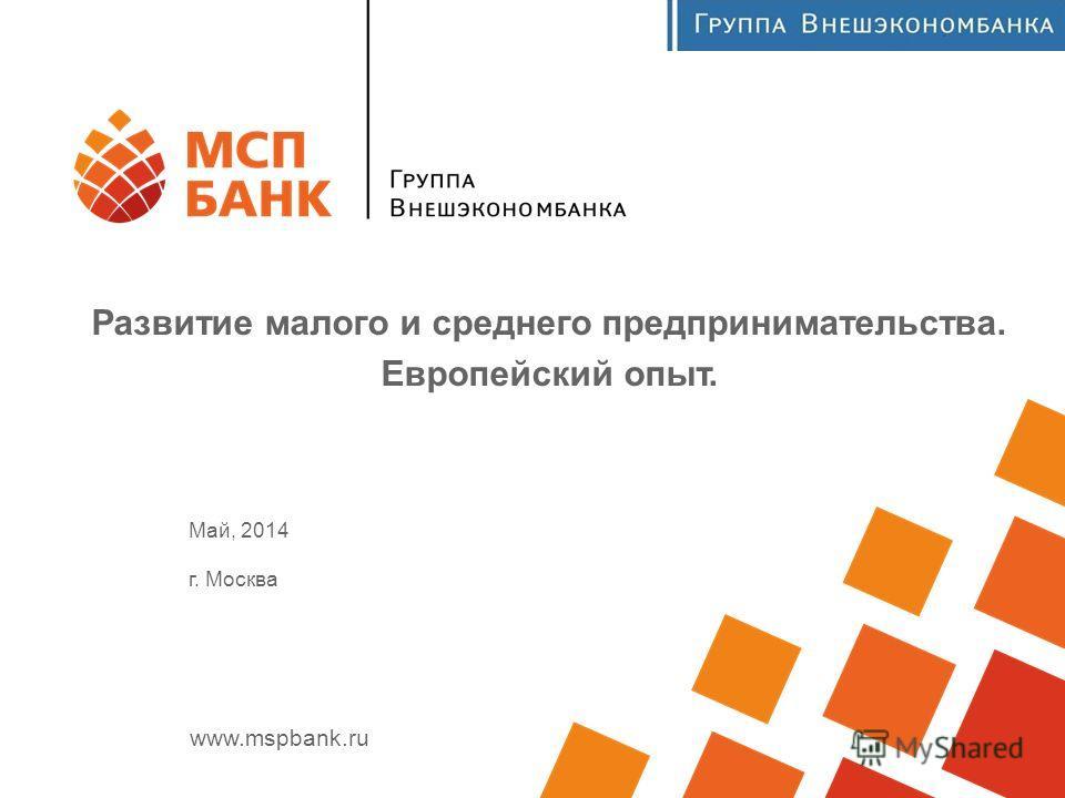 www.mspbank.ru Развитие малого и среднего предпринимательства. Европейский опыт. Май, 2014 г. Москва