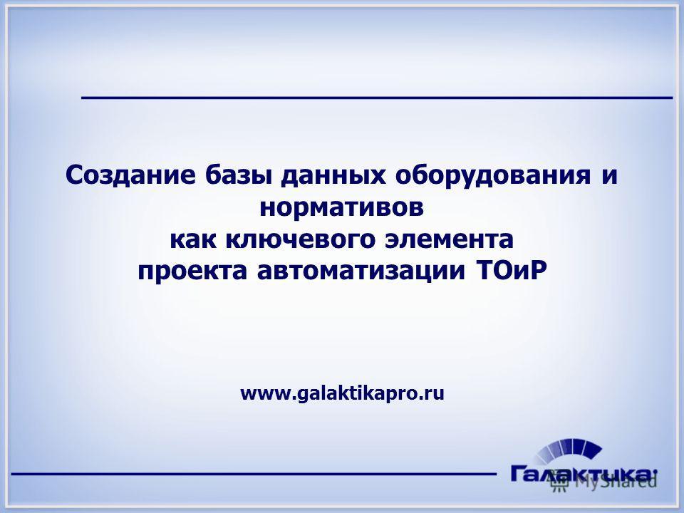 Создание базы данных оборудования и нормативов как ключевого элемента проекта автоматизации ТОиР www.galaktikapro.ru