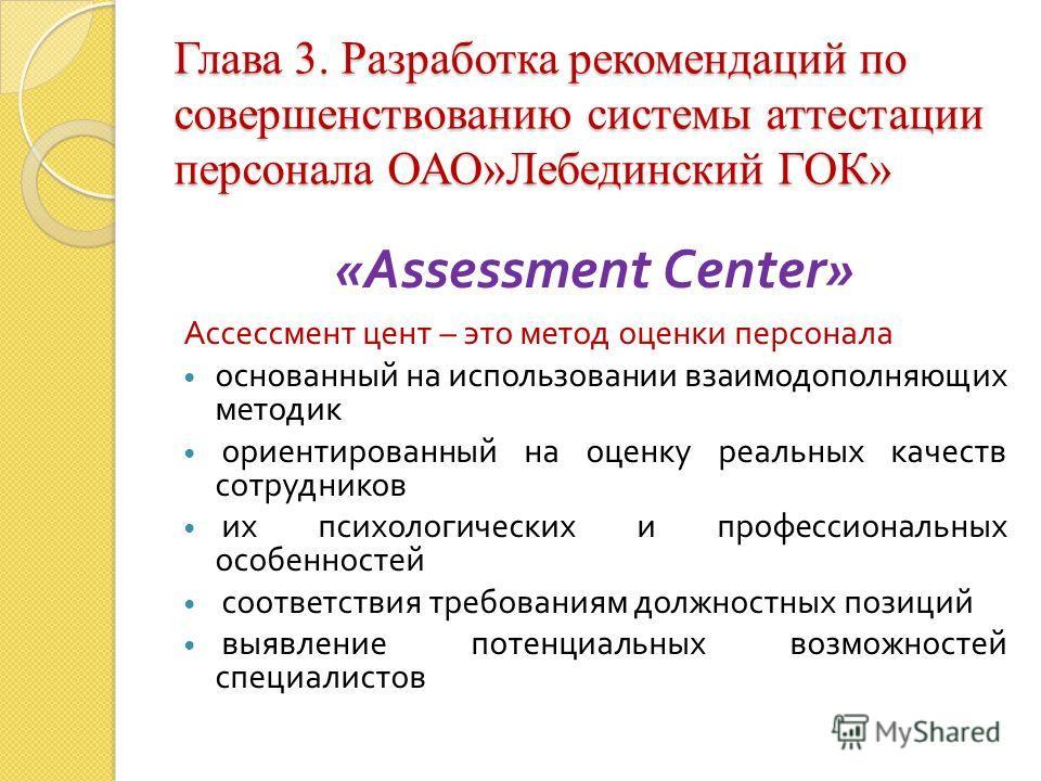 Глава 3. Разработка рекомендаций по совершенствованию системы аттестации персонала ОАО»Лебединский ГОК» «Assessment С enter» Ассессмент цент – это метод оценки персонала основанный на использовании взаимодополняющих методик ориентированный на оценку